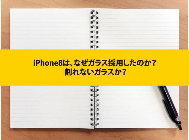 iPhone8は、なぜガラス採用したのか? 割れないガラスか?
