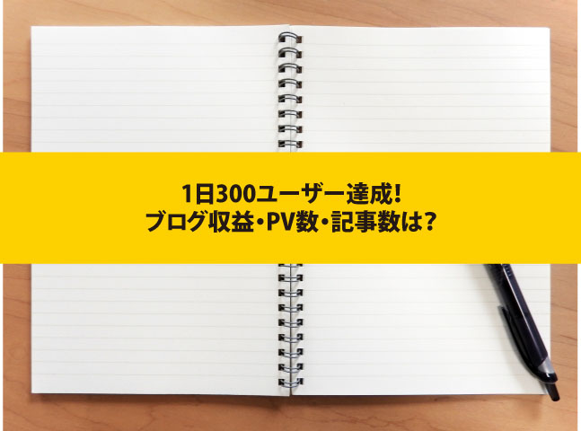 【ブログ開設】1日300ユーザー達成!ブログ収益・PV数・記事数は?