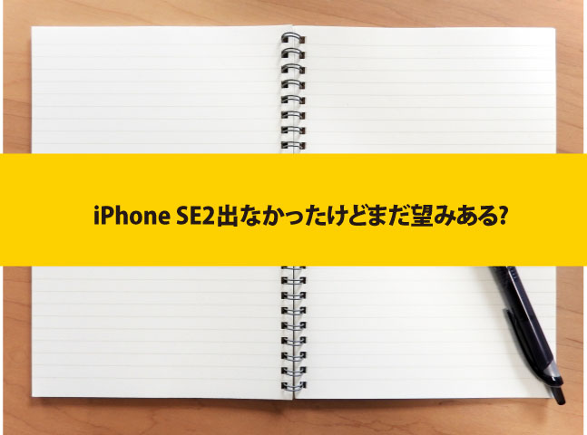 iPhone SE2出なかったけどまだ望みある?