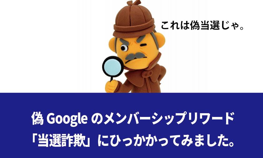 【実録】「Googleメンバーシップリワード」の当選詐欺の一部始終、適切な対処法など