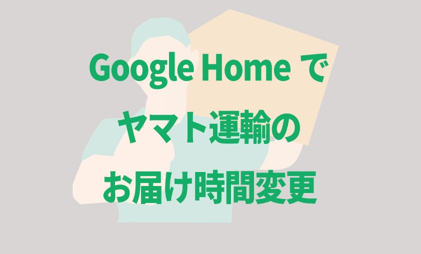 Google Homeでヤマト宅急便のお届け時間を変更する方法
