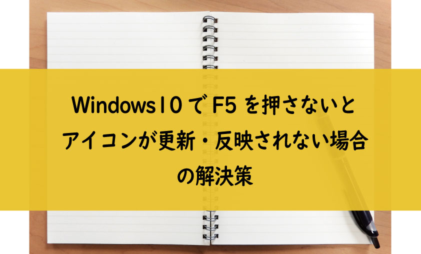 Windows10でf5を押さないとアイコンが更新 反映されない場合の解決策