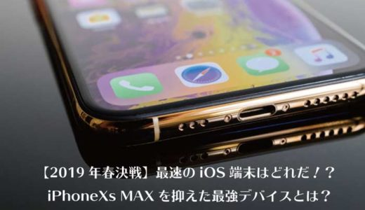 【2019年春決戦】最速のiOS端末はどれだ!?iPhoneXs MAXを抑えた最強デバイスとは?