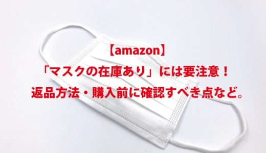 【amazon】 「マスクの在庫あり」には要注意! 返品方法・購入前に確認すべき点など。