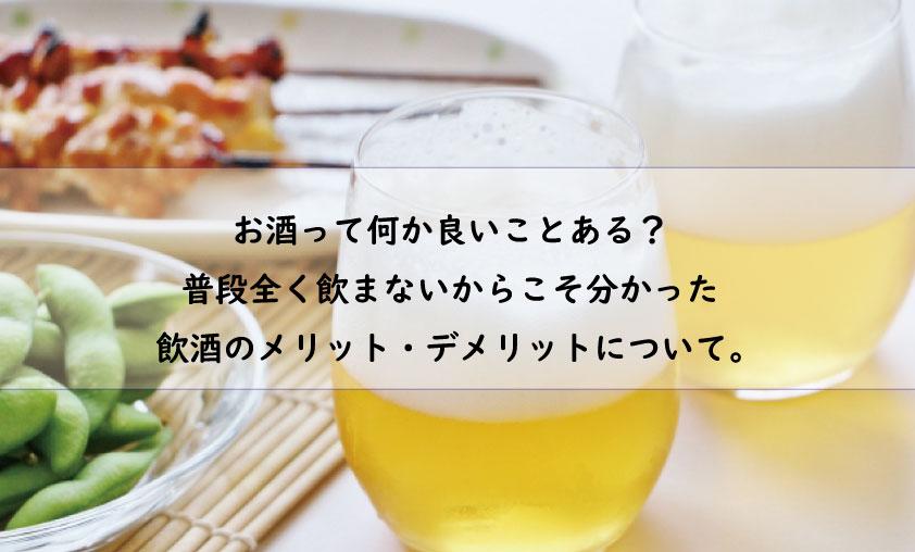 お酒って何か良いことある? 普段全く飲まないからこそ分かった 飲酒のメリット・デメリットについて。