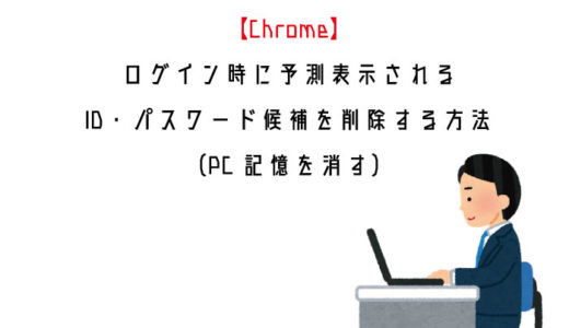 【Chrome】ログイン時に予測表示されるID・パスワード候補を削除する方法(PC記憶を消す)