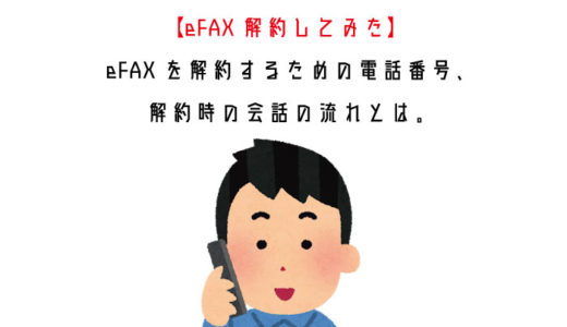 【eFAX解約してみた】eFAXを解約するための電話番号、解約時の会話の流れとは。