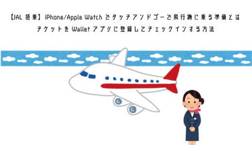 【JAL搭乗】iPhone/Apple Watchでタッチアンドゴーで飛行機に乗る為の準備とは│チケットをWalletアプリに登録してチェックインする方法