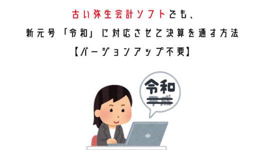 古い弥生会計ソフトでも、新元号「令和」に対応させて決算を通す方法【バージョンアップ不要】