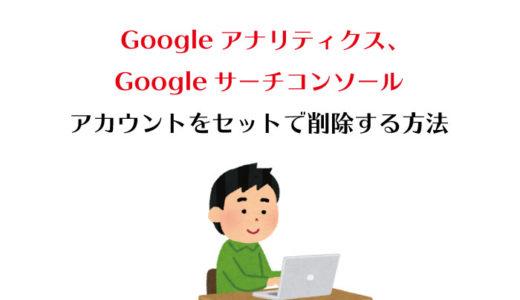 【最新版】Googleアナリティクス・Googleサーチコンソールのアカウントをセットで削除する方法