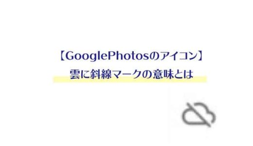 【GooglePhotosのアイコン】雲に斜線マークの意味とは