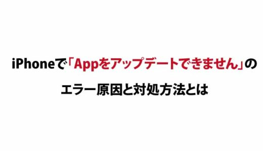 iPhoneで「Appをアップデートできません」のエラー原因と対処方法とは