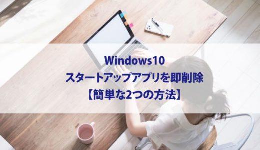 Windows10-スタートアップアプリを即削除【簡単な2つの方法】