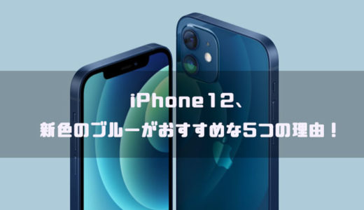 iPhone12、新色のブルーがおすすめな5つの理由!